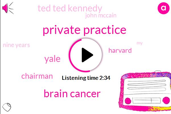 Private Practice,Brain Cancer,Yale,Chairman,Harvard,Ted Ted Kennedy,John Mccain,Nine Years