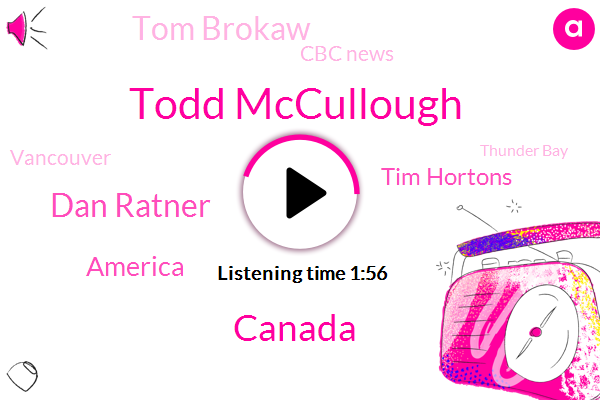 Todd Mccullough,Canada,Dan Ratner,America,Tim Hortons,Tom Brokaw,Cbc News,Vancouver,Thunder Bay,United States,Kamloops,Duluth,Minnesota,Thirty Years,Two Hours,Two Years