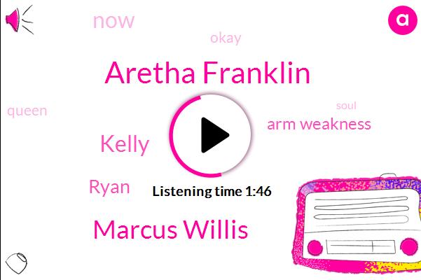 Aretha Franklin,Marcus Willis,Kelly,Ryan,Arm Weakness