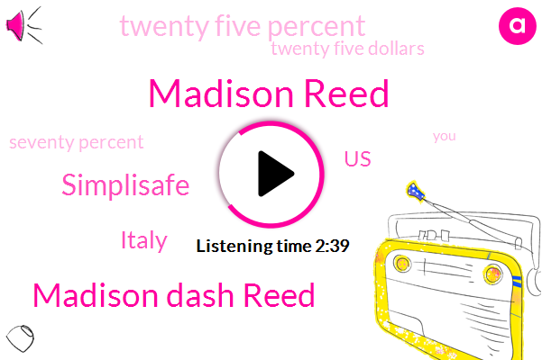 Madison Reed,Madison Dash Reed,Simplisafe,Italy,United States,Twenty Five Percent,Twenty Five Dollars,Seventy Percent