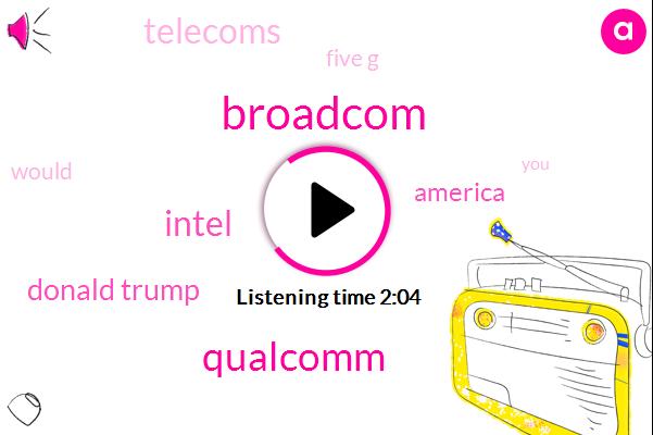 Broadcom,Qualcomm,Intel,Donald Trump,America,Telecoms,Five G