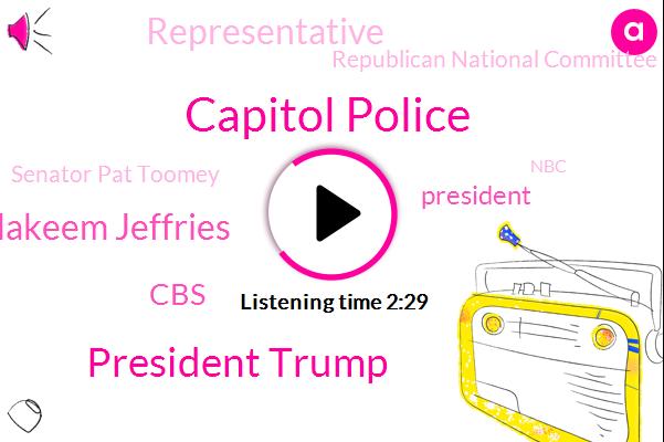 Capitol Police,President Trump,Hakeem Jeffries,CBS,Representative,Republican National Committee,Senator Pat Toomey,House Democratic Whip,NBC,New York,Donald Trump,Pennsylvania,James Clyburn,Indonesia,Java Sea,Washington