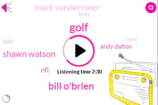 Golf,Bill O'brien,Shawn Watson,NFL,Andy Dalton,Mark Vandermeer,Khin,Dole,Riyadh,Lawrence,Texans,JJ,Houston,AJ,Thirty Five Yard,Fifty Yard