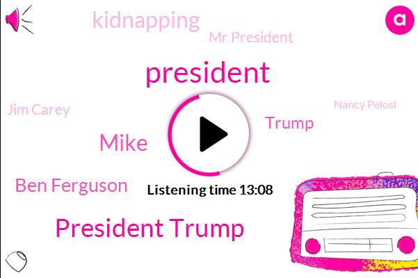 President Trump,Mike,Ben Ferguson,Donald Trump,Kidnapping,Mr President,Jim Carey,Nancy Pelosi,Murrieta,Vikings,Packers,Raiders,NFL,Ramsey,Ted Cruz,FBI,Senate,CY,Congressman