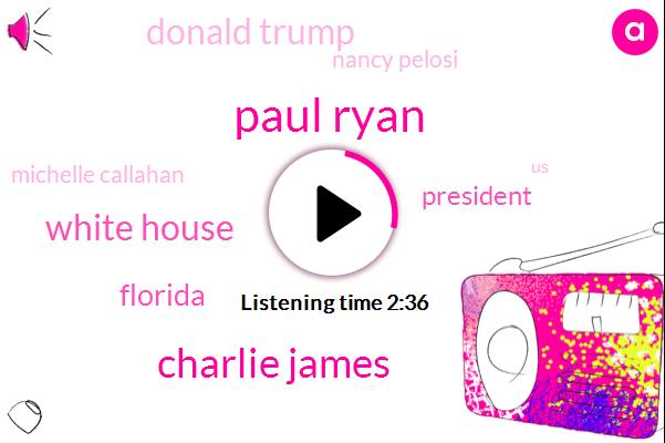 Paul Ryan,Charlie James,White House,Florida,President Trump,Donald Trump,Nancy Pelosi,Michelle Callahan,United States,Washington,Senate Minority Leader,Chuck Schumer,Steve King,Three Percent,Thirty Years,Three Hours