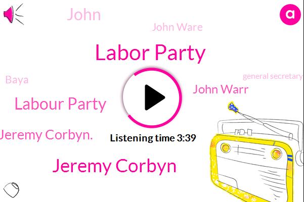 Labor Party,Jeremy Corbyn,Labour Party,Jeremy Corbyn.,John Warr,John Ware,Baya,John,General Secretary,Jimmy. Formby