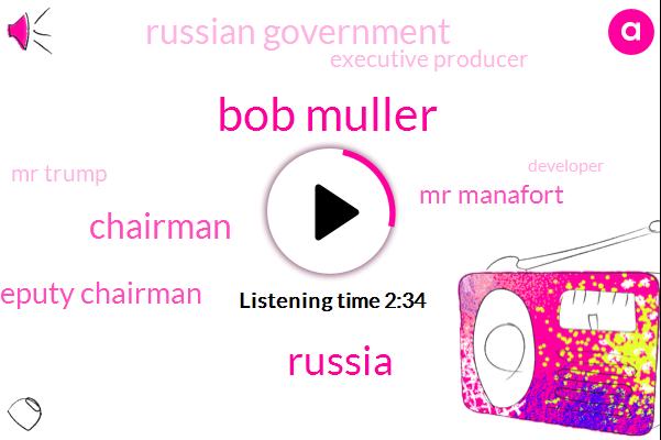 Bob Muller,Russia,Chairman,Deputy Chairman,Mr Manafort,Russian Government,Executive Producer,Mr Trump,Developer,Peter,Brian,Mr Gates,15Hour