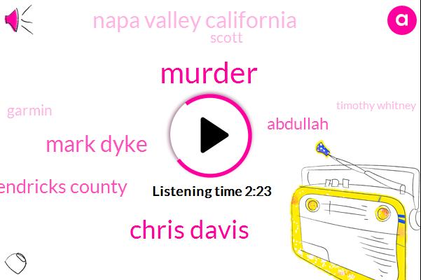 Murder,Chris Davis,Mark Dyke,Morgan Hendricks County,Abdullah,Napa Valley California,Scott,Garmin,Timothy Whitney,Adam Bennett,Fifty Seven Year,Fifteen Feet,Sixty Second,Forty Feet,One Week