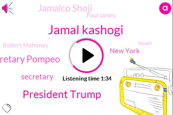 Jamal Kashogi,President Trump,Secretary Pompeo,Secretary,New York,Jamalco Shoji,Paul James,Robert Mahoney,Riyadh,Sabin,Tony,Bob Costantini,White House