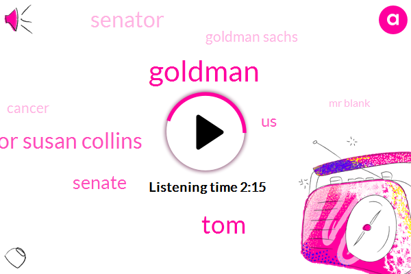 TOM,Goldman,Senator Susan Collins,Senate,United States,Senator,Goldman Sachs,Cancer,Mr Blank,Two Years