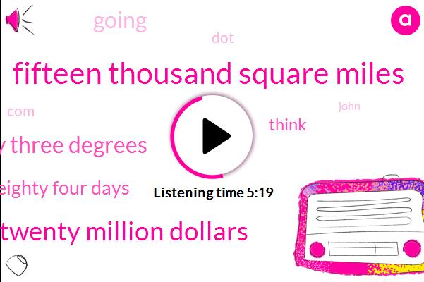 Fifteen Thousand Square Miles,Twenty Million Dollars,Twenty Three Degrees,Eighty Four Days