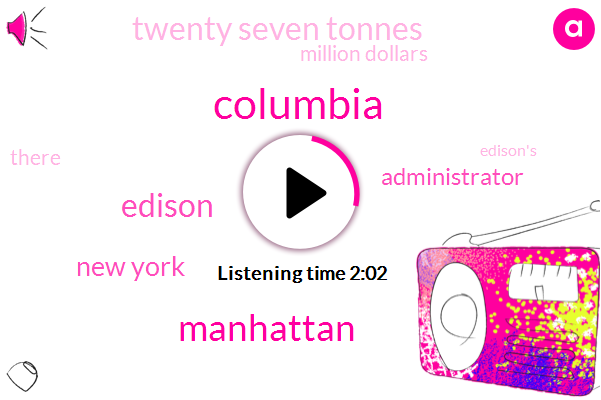 Columbia,Manhattan,Edison,New York,Administrator,Twenty Seven Tonnes,Million Dollars