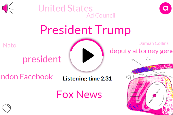 President Trump,Fox News,Brandon Facebook,Deputy Attorney General,United States,Ad Council,FOX,Nato,Damian Collins,Rod Rosenstein,Attorney,Lauren Blanchard,California,White House,Korea,Sarah,Jordan State