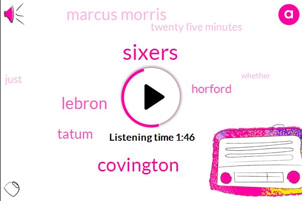 Sixers,Covington,Lebron,Tatum,Horford,Marcus Morris,Twenty Five Minutes