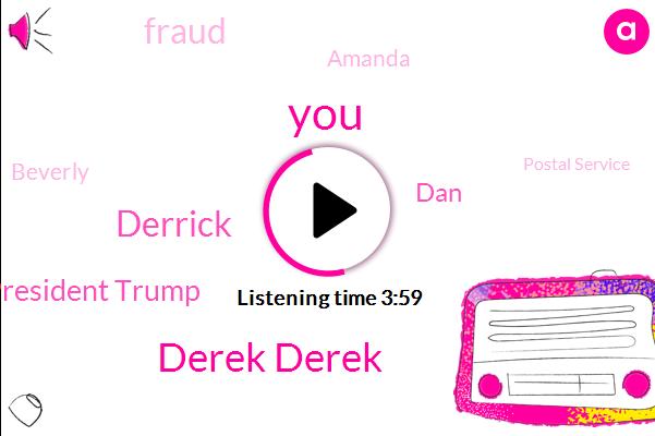Derek Derek,Derrick,President Trump,DAN,Fraud,Amanda,Beverly,Postal Service,Andy,Dorchester,Lisa Rain
