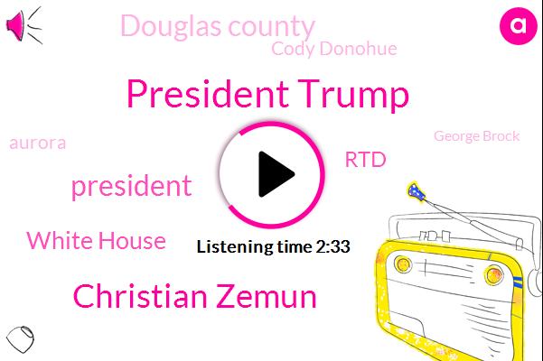 President Trump,Christian Zemun,White House,RTD,Douglas County,Cody Donohue,Aurora,George Brock,David Ko Koa,Noah Gomez,Karen Travers,Broccoli,Aurora Illinois,RU,Executive
