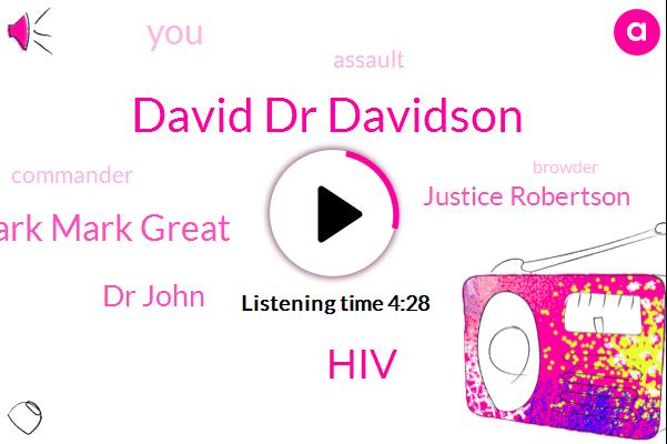 David Dr Davidson,HIV,Mark Mark Great,Dr John,Justice Robertson,Assault,Commander,Browder,Attorney,Corona,President Trump