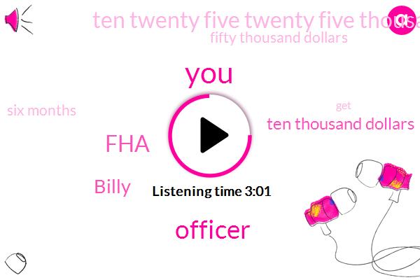 FHA,Officer,Billy,Ten Thousand Dollars,Ten Twenty Five Twenty Five Thousand Dollars,Fifty Thousand Dollars,Six Months