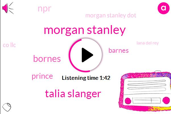 Morgan Stanley,Talia Slanger,Bornes,Prince,Barnes,NPR,Morgan Stanley Dot,Co Llc,Lana Del Rey