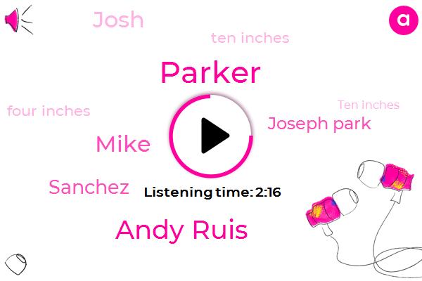 Parker,Andy Ruis,Mike,Sanchez,Joseph Park,Josh,Ten Inches,Four Inches