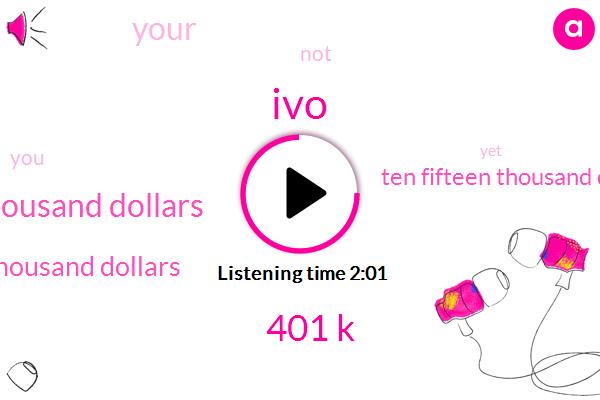 IVO,401 K,Seventy Five Thousand Dollars,One Hundred Thousand Dollars,Ten Fifteen Thousand Dollars