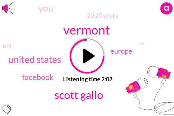 Vermont,Scott Gallo,United States,Facebook,Europe,20 25 Years