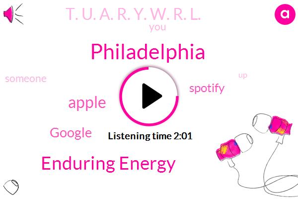 Philadelphia,Enduring Energy,Apple,Google,Spotify,T. U. A. R. Y. W. R. L.