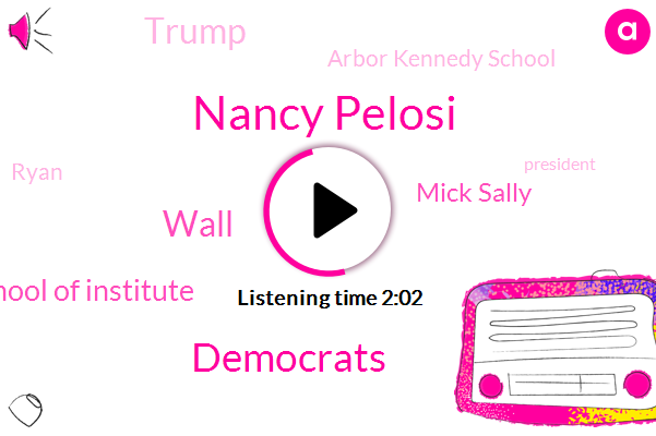 Nancy Pelosi,Democrats,Wall,Harvard Kennedy School Of Institute,Mick Sally,Donald Trump,Arbor Kennedy School,Ryan,President Trump