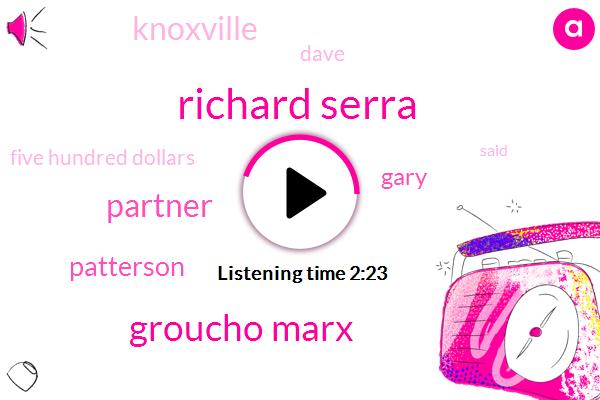 Richard Serra,Groucho Marx,Partner,Patterson,Gary,Knoxville,Dave,Five Hundred Dollars