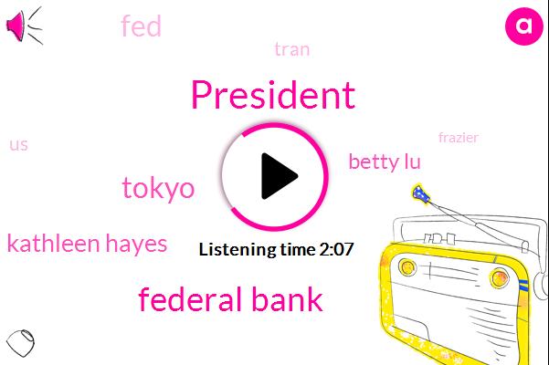 President Trump,Federal Bank,Tokyo,Kathleen Hayes,Betty Lu,FED,Tran,United States,Frazier,Two Percent,Five Trillion Dollar