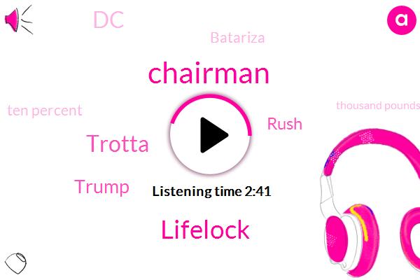 Chairman,Lifelock,Trotta,Donald Trump,Rush,DC,Batariza,Ten Percent,Thousand Pounds,Million Dollar,Two Seconds