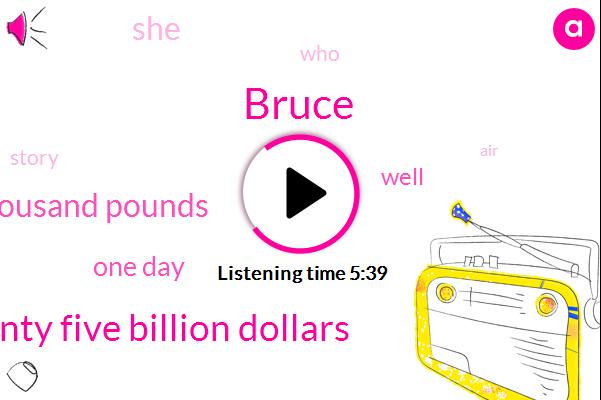 Bruce,Seventy Five Billion Dollars,Two Thousand Pounds,One Day