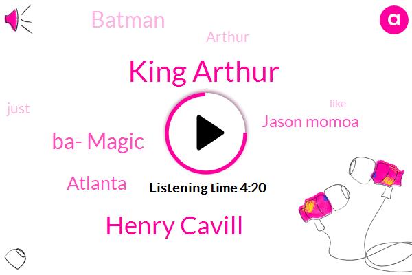 King Arthur,Henry Cavill,Ba- Magic,Atlanta,Jason Momoa,Batman,Arthur