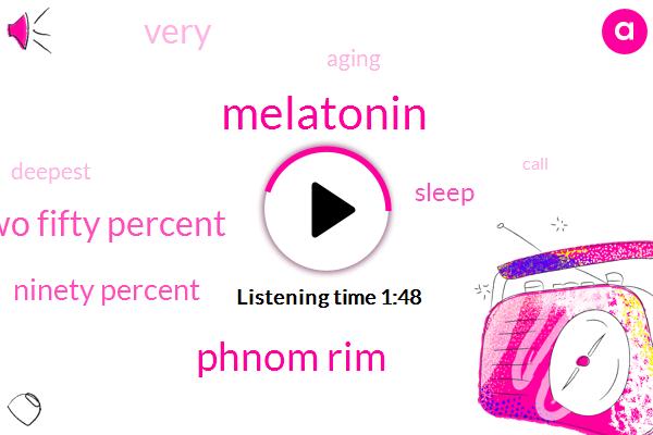 Melatonin,Phnom Rim,Forty Two Fifty Percent,Ninety Percent