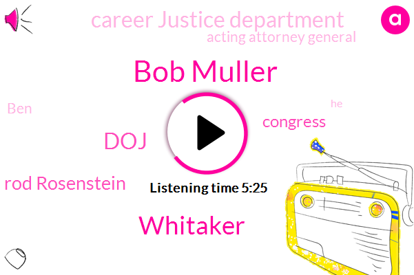 Bob Muller,Whitaker,Rod Rosenstein,DOJ,Congress,Career Justice Department,Acting Attorney General,BEN,Chairman,Attorney,Benjamin,Donald Trump,Two Months,Six Weeks