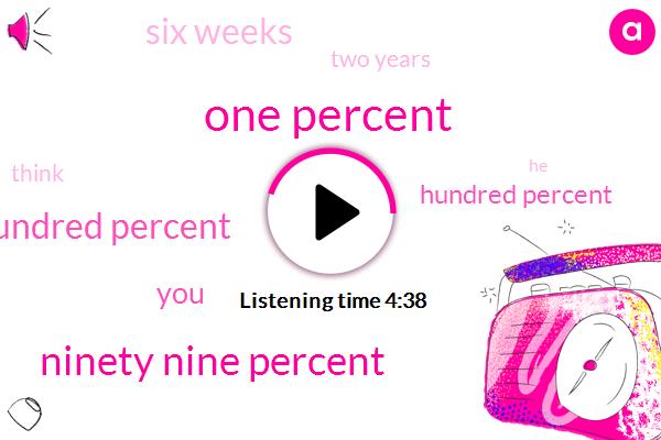 One Percent,Ninety Nine Percent,One Hundred Percent,Hundred Percent,Six Weeks,Two Years