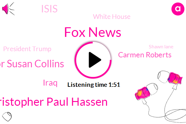 Fox News,Christopher Paul Hassen,FOX,Senator Susan Collins,Iraq,Carmen Roberts,Isis,White House,President Trump,Shawn Lane,Mr. Smaller,Chicago,Maryland,Congress,Mike Tobin,Vatican City