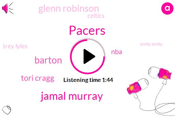 Pacers,Jamal Murray,Barton,Tori Cragg,NBA,Glenn Robinson,Celtics,Trey Lyles,Emily Emily,Greg,Thirty Seven Percent,Ninety Two Feet,Thirty Percent,3500 Minutes,Four Seconds,Six Seconds