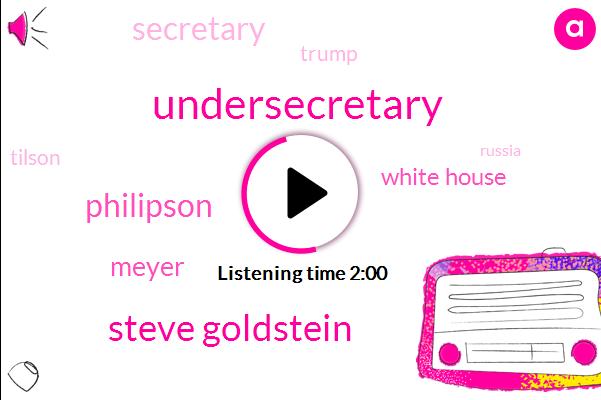 Undersecretary,Steve Goldstein,Philipson,Meyer,White House,Secretary,Donald Trump,Tilson,Russia,Rex Tillerson,KEN,John Kelly