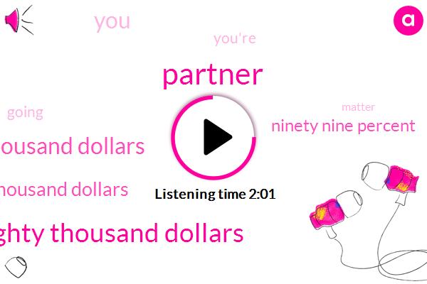 Partner,Sixty Seventy Eighty Thousand Dollars,Sixty Eight Thousand Dollars,Two Hundred Thousand Dollars,Ninety Nine Percent
