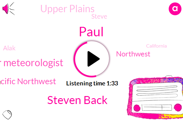 Paul,Steven Back,Senior Meteorologist,Pacific Northwest,Northwest,Upper Plains,Steve,Alak,California