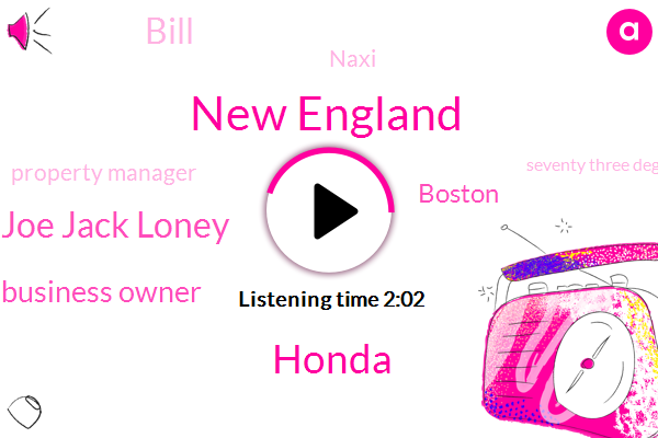 New England,Honda,Joe Jack Loney,Business Owner,Boston,Bill,Naxi,Property Manager,Seventy Three Degrees,Ninety Nine Dollars,Six Hundred Dollar,Twenty Years,Six Hours,Two Year,Four G