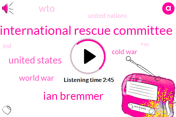 International Rescue Committee,Ian Bremmer,United States,World War,Cold War,WTO,United Nations,IMF,Iraq,Afghanistan,China,David Miller,Europe,Two Trillion Dollars