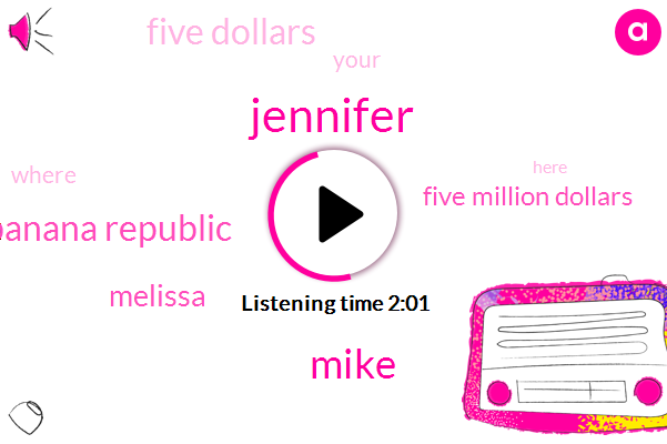 Jennifer,Mike,Banana Republic,Melissa,Five Million Dollars,Five Dollars