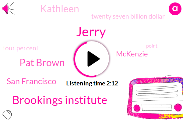 Jerry,Brookings Institute,Pat Brown,San Francisco,Mckenzie,Kathleen,Twenty Seven Billion Dollar,Four Percent