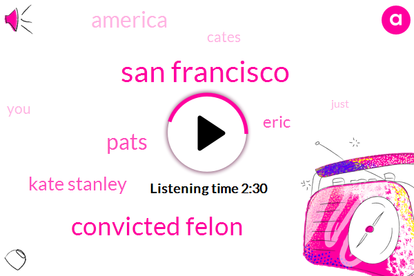 San Francisco,Convicted Felon,Pats,Kate Stanley,Eric,America,Cates