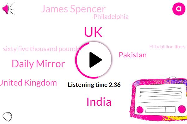 UK,India,Daily Mirror,United Kingdom,Pakistan,James Spencer,Philadelphia,Sixty Five Thousand Pounds,Fifty Billion Liters,Fifteen Micrograms,Nine Kilograms,Five Minutes,One Hour