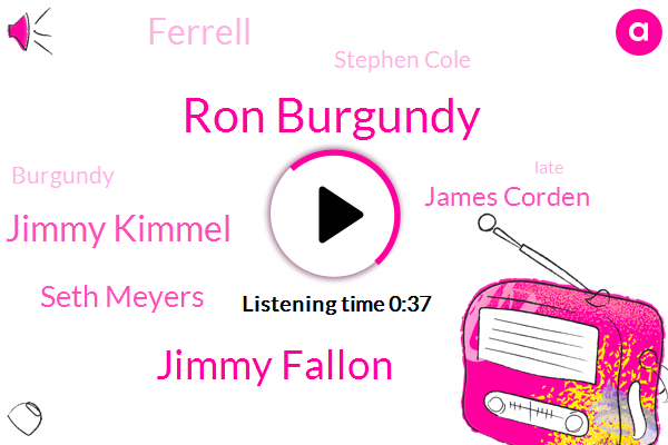Ron Burgundy,Jimmy Fallon,Jimmy Kimmel,Seth Meyers,James Corden,Ferrell,Stephen Cole