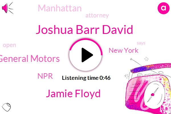 General Motors,NPR,New York,Joshua Barr David,Jamie Floyd,Manhattan,Attorney