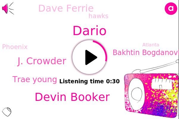Devin Booker,J. Crowder,Dario,Trae Young,Hawks,Bakhtin Bogdanovich,Atlanta,Phoenix,Dave Ferrie